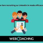 Come fare recruiting su Linkedin in modo efficace